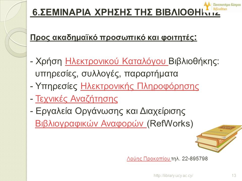 6.ΣΕΜΙΝΑΡΙΑ ΧΡΗΣΗΣ ΤΗΣ ΒΙΒΛΙΟΘΗΚΗΣ Προς ακαδημαϊκό προσωπικό και φοιτητές: - Χρήση Ηλεκτρονικού Καταλόγου Βιβλιοθήκης: υπηρεσίες, συλλογές, παραρτήματα - Υπηρεσίες Ηλεκτρονικής Πληροφόρησης - Τεχνικές Αναζήτησης - Εργαλεία Οργάνωσης και Διαχείρισης Βιβλιογραφικών Αναφορών (RefWorks) Λούης Προκοπίου τηλ. 22-895798