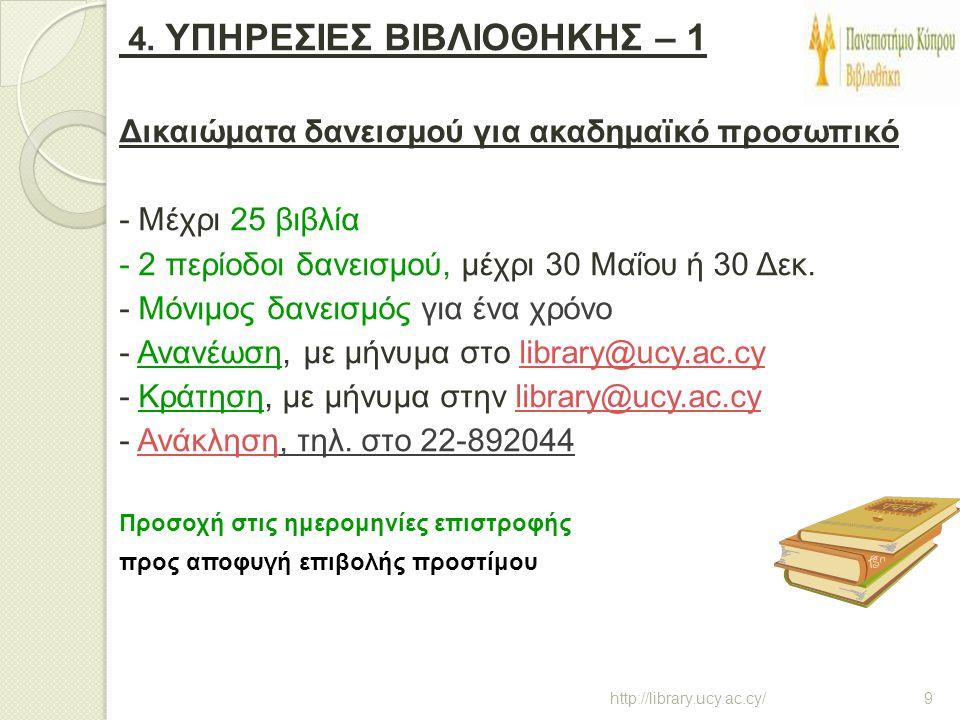 4. ΥΠΗΡΕΣΙΕΣ ΒΙΒΛΙΟΘΗΚΗΣ – 1 Δικαιώματα δανεισμού για ακαδημαϊκό προσωπικό - Μέχρι 25 βιβλία - 2 περίοδοι δανεισμού, μέχρι 30 Μαΐου ή 30 Δεκ. - Μόνιμος δανεισμός για ένα χρόνο - Ανανέωση, με μήνυμα στο library@ucy.ac.cy - Κράτηση, με μήνυμα στην library@ucy.ac.cy - Ανάκληση, τηλ. στο 22-892044 Προσοχή στις ημερομηνίες επιστροφής προς αποφυγή επιβολής προστίμου