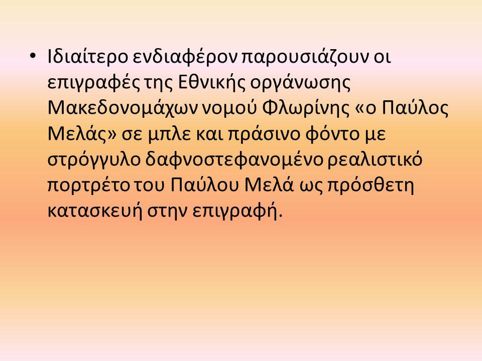 Ιδιαίτερο ενδιαφέρον παρουσιάζουν οι επιγραφές της Εθνικής οργάνωσης Μακεδονομάχων νομού Φλωρίνης «ο Παύλος Μελάς» σε μπλε και πράσινο φόντο με στρόγγυλο δαφνοστεφανομένο ρεαλιστικό πορτρέτο του Παύλου Μελά ως πρόσθετη κατασκευή στην επιγραφή.