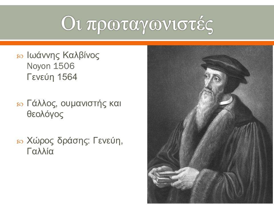 Οι πρωταγωνιστές Ιωάννης Καλβίνος Noyon 1506 Γενεύη 1564