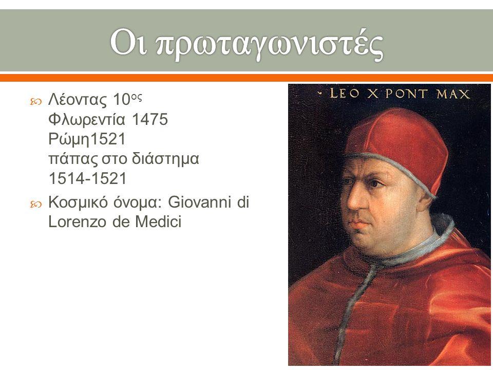 Οι πρωταγωνιστές Λέοντας 10ος Φλωρεντία 1475 Ρώμη1521 πάπας στο διάστημα 1514-1521.