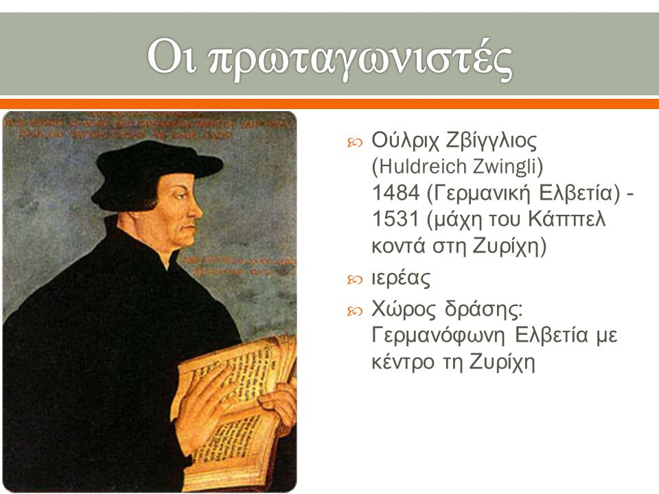 Οι πρωταγωνιστές Ούλριχ Ζβίγγλιος (Huldreich Zwingli) 1484 (Γερμανική Ελβετία) -1531 (μάχη του Κάππελ κοντά στη Ζυρίχη)