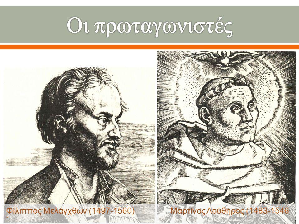 Οι πρωταγωνιστές Φίλιππος Μελάγχθων (1497-1560) Μαρτίνος Λούθηρος (1483-1546)