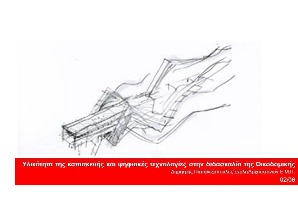 Υλικότητα της κατασκευής και ψηφιακές τεχνολογίες στην διδασκαλία της Οικοδομικής Δημήτρης Παπαλεξόπουλος Σχολή Αρχιτεκτόνων Ε.Μ.Π.