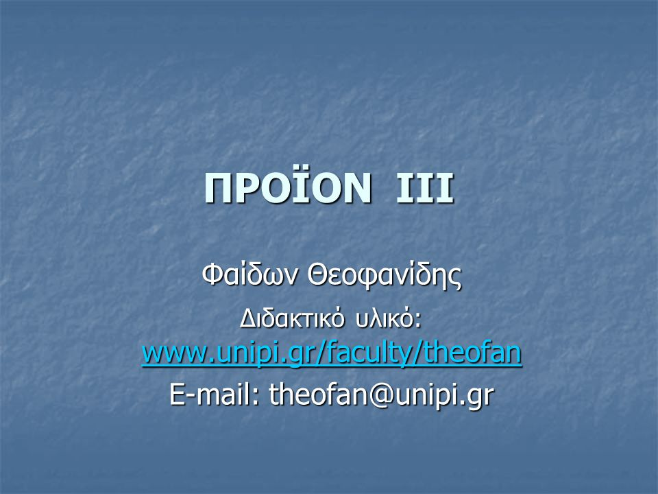 ΠΡΟΪΟΝ III Φαίδων Θεοφανίδης E-mail: theofan@unipi.gr
