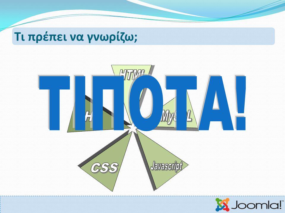 Τι πρέπει να γνωρίζω; HTML ΤΙΠΟΤΑ! PHP MySQL CSS Javascript