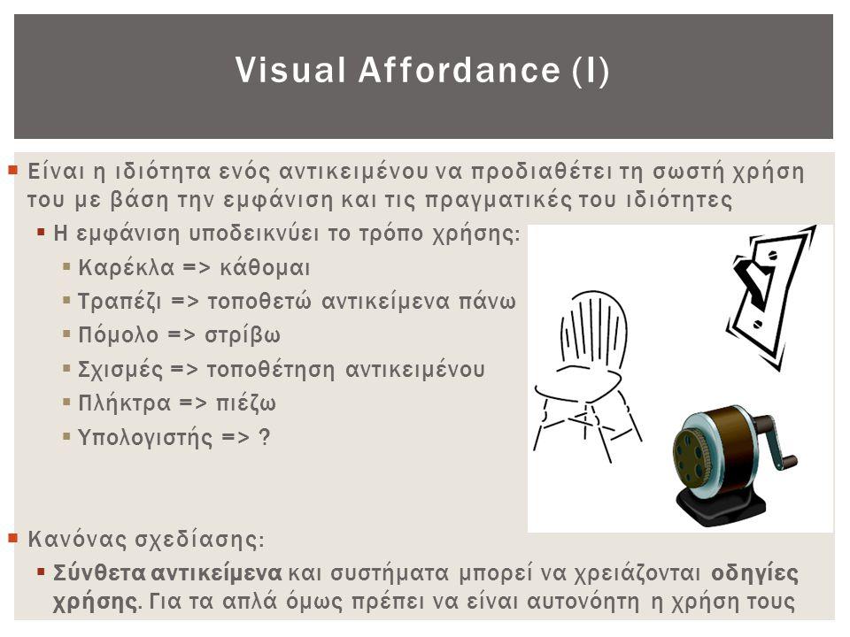 Visual Affordance (Ι) Είναι η ιδιότητα ενός αντικειμένου να προδιαθέτει τη σωστή χρήση του με βάση την εμφάνιση και τις πραγματικές του ιδιότητες.