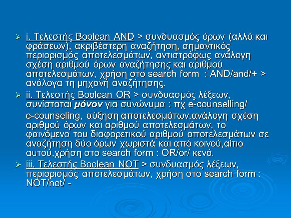 i. Τελεστής Boolean AND > συνδυασμός όρων (αλλά και φράσεων), ακριβέστερη αναζήτηση, σημαντικός περιορισμός αποτελεσμάτων, αντιστρόφως ανάλογη σχέση αριθμού όρων αναζήτησης και αριθμού αποτελεσμάτων, χρήση στο search form : AND/and/+ > ανάλογα τη μηχανή αναζήτησης.