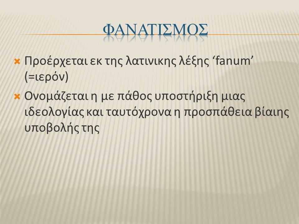 ΦΑΝΑΤΙΣΜΟΣ Προέρχεται εκ της λατινικης λέξης 'fanum' (=ιερόν)