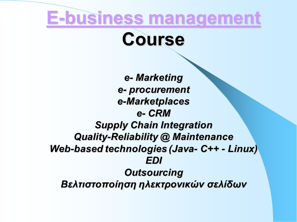 E-business management Course e- Marketing e- procurement e-Marketplaces e- CRM Supply Chain Integration Quality-Reliability @ Maintenance Web-based technologies (Java- C++ - Linux) EDI Outsourcing Βελτιστοποίηση ηλεκτρονικών σελίδων