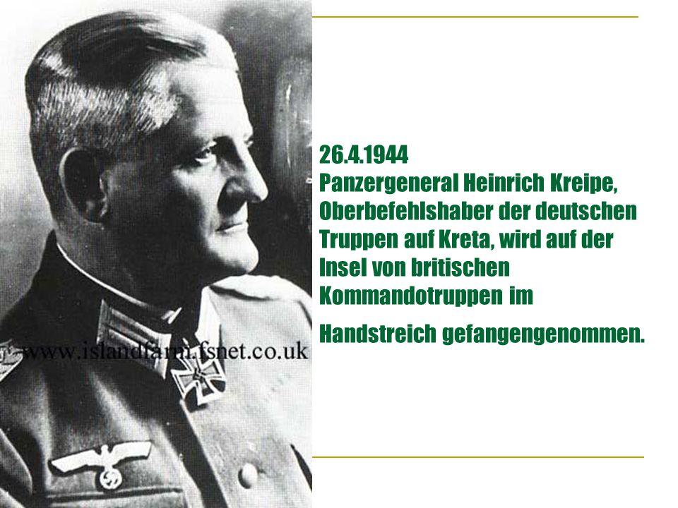 26.4.1944 Panzergeneral Heinrich Kreipe, Oberbefehlshaber der deutschen Truppen auf Kreta, wird auf der Insel von britischen Kommandotruppen im Handstreich gefangengenommen.
