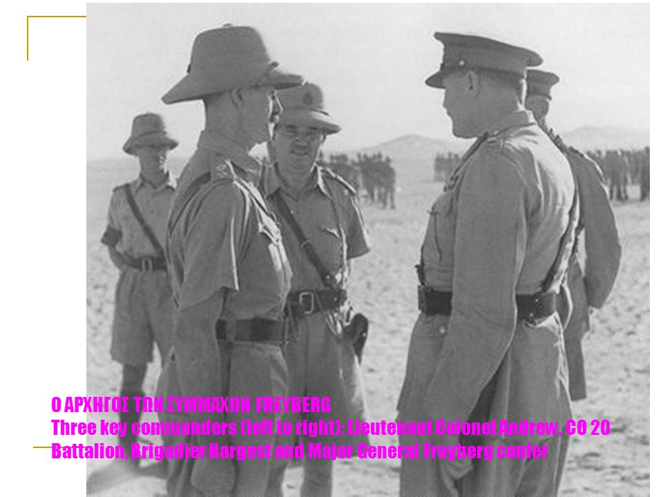 Ο ΑΡΧΗΓΟΣ ΤΩΝ ΣΥΜΜΑΧΩΝ FREYBERG Three key commanders (left to right): Lieutenant Colonel Andrew, CO 20 Battalion, Brigadier Hargest and Major General Freyberg confer