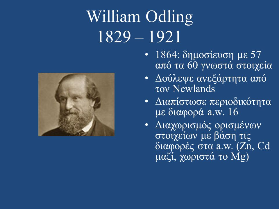 William Odling 1829 – 1921 1864: δημοσίευση με 57 από τα 60 γνωστά στοιχεία. Δούλεψε ανεξάρτητα από τον Newlands.
