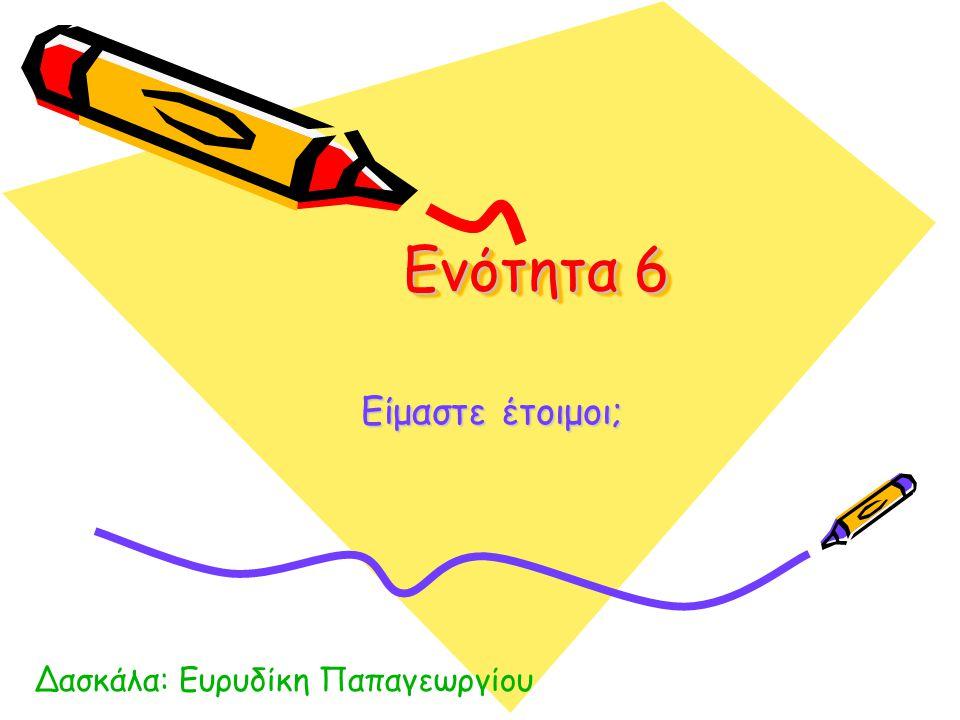 Ενότητα 6 Είμαστε έτοιμοι; Δασκάλα: Ευρυδίκη Παπαγεωργίου