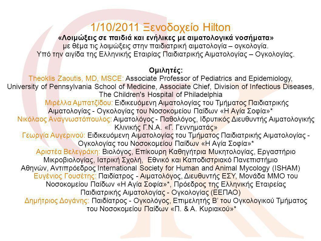 1/10/2011 Ξενοδοχείο Hilton «Λοιμώξεις σε παιδιά και ενήλικες με αιματολογικά νοσήματα» με θέμα τις λοιμώξεις στην παιδιατρική αιματολογία – ογκολογία. Υπό την αιγίδα της Ελληνικής Εταιρίας Παιδιατρικής Αιματολογίας – Ογκολογίας. Ομιλητές: