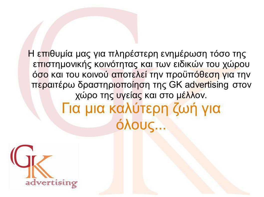 Η επιθυμία μας για πληρέστερη ενημέρωση τόσο της επιστημονικής κοινότητας και των ειδικών του χώρου όσο και του κοινού αποτελεί την προϋπόθεση για την περαιτέρω δραστηριοποίηση της GK advertising στον χώρο της υγείας και στο μέλλον. Για μια καλύτερη ζωή για όλους...