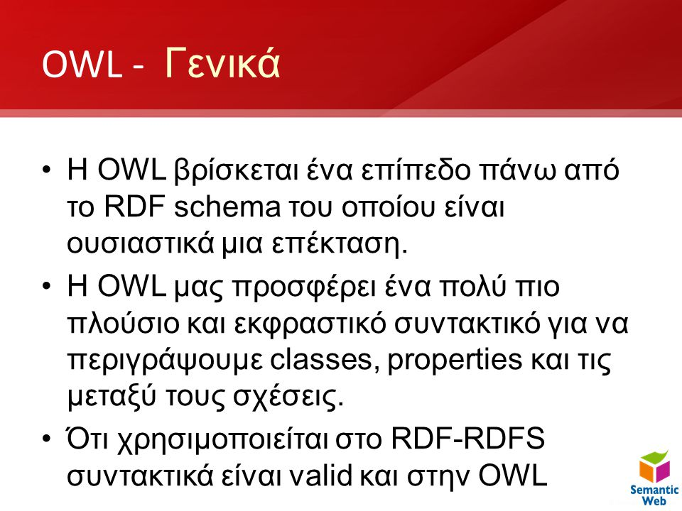 OWL - Γενικά H OWL βρίσκεται ένα επίπεδο πάνω από το RDF schema του οποίου είναι ουσιαστικά μια επέκταση.