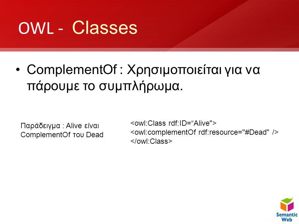 OWL - Classes ComplementOf : Χρησιμοποιείται για να πάρουμε το συμπλήρωμα. <owl:Class rdf:ID= Alive >