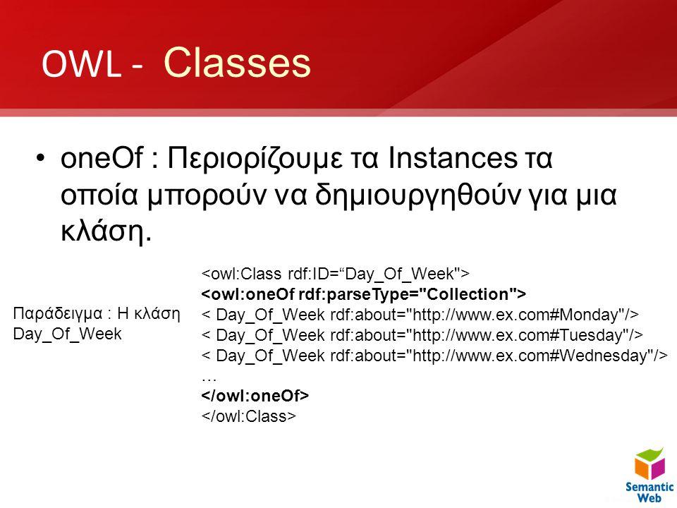 OWL - Classes oneOf : Περιορίζουμε τα Instances τα οποία μπορούν να δημιουργηθούν για μια κλάση. <owl:Class rdf:ID= Day_Of_Week >