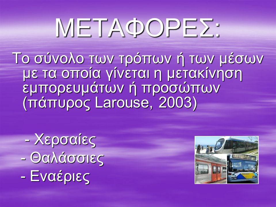 ΜΕΤΑΦΟΡΕΣ: Το σύνολο των τρόπων ή των μέσων με τα οποία γίνεται η μετακίνηση εμπορευμάτων ή προσώπων (πάπυρος Larouse, 2003)