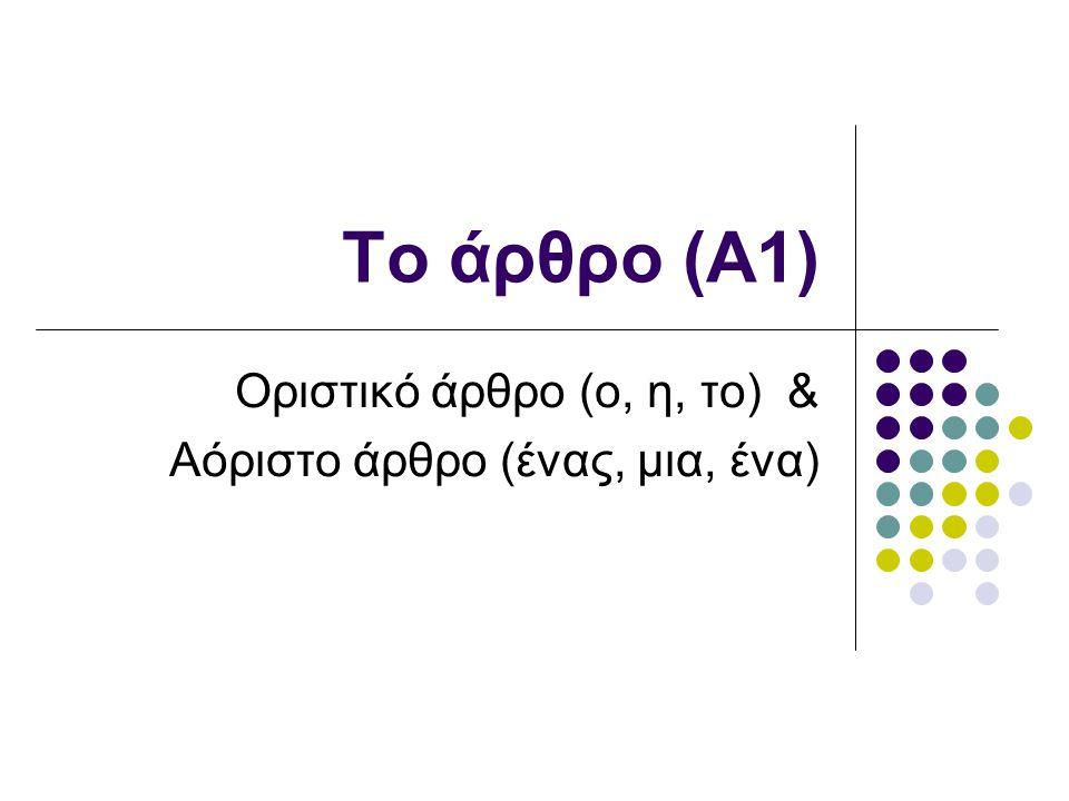Οριστικό άρθρο (ο, η, το) & Αόριστο άρθρο (ένας, μια, ένα)