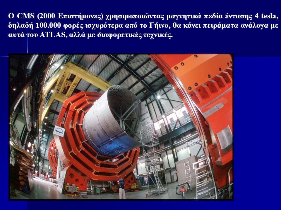 Ο CMS (2000 Επιστήμονες) χρησιμοποιώντας μαγνητικά πεδία έντασης 4 tesla, δηλαδή 100.000 φορές ισχυρότερα από το Γήινο, θα κάνει πειράματα ανάλογα με αυτά του ATLAS, αλλά με διαφορετικές τεχνικές.