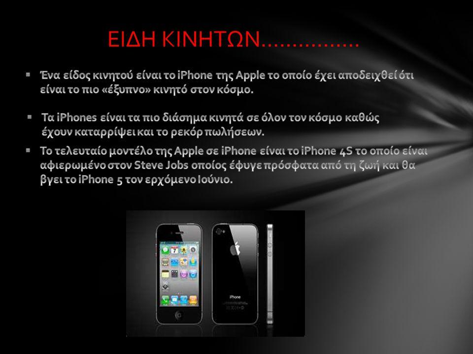 ΕΙΔΗ ΚΙΝΗΤΩΝ……………. Ένα είδος κινητού είναι το iPhone της Apple το οποίο έχει αποδειχθεί ότι είναι το πιο «έξυπνο» κινητό στον κόσμο.