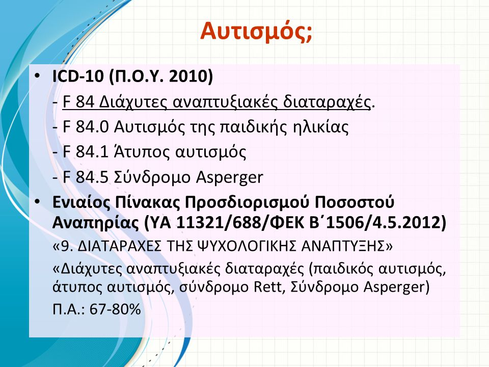 Αυτισμός; ICD-10 (Π.Ο.Υ. 2010) - F 84 Διάχυτες αναπτυξιακές διαταραχές. - F 84.0 Αυτισμός της παιδικής ηλικίας.