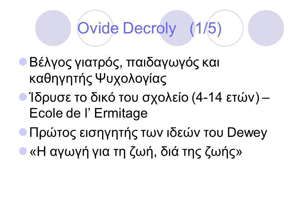 Ovide Decroly (1/5) Βέλγος γιατρός, παιδαγωγός και καθηγητής Ψυχολογίας. Ίδρυσε το δικό του σχολείο (4-14 ετών) – Ecole de l' Ermitage.