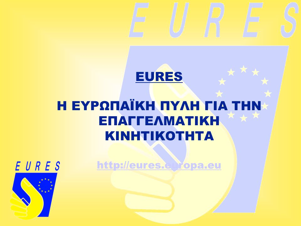 EURES Η ΕΥΡΩΠΑΪΚΗ ΠΥΛΗ ΓΙΑ ΤΗΝ ΕΠΑΓΓΕΛΜΑΤΙΚΗ ΚΙΝΗΤΙΚΟΤΗΤΑ http://eures