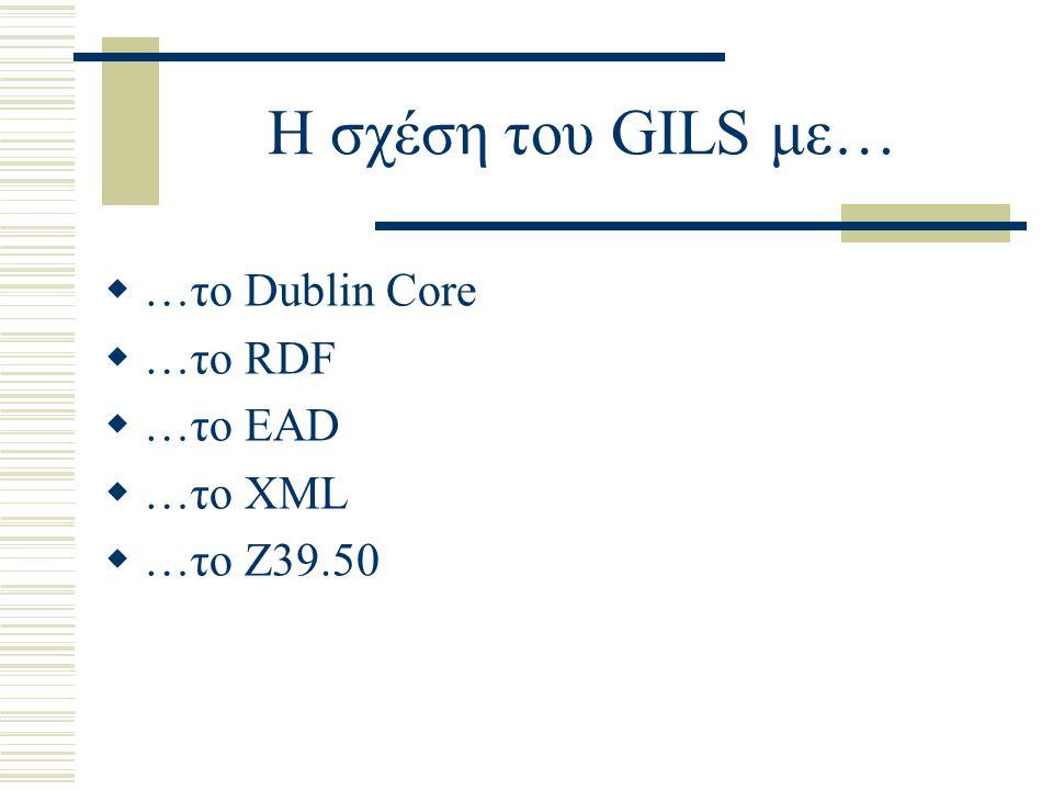 Η σχέση του GILS με… …το Dublin Core …το RDF …το EAD …το XML