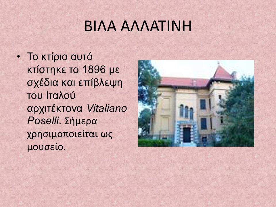 ΒΙΛΑ ΑΛΛΑΤΙΝΗ Το κτίριο αυτό κτίστηκε το 1896 με σχέδια και επίβλεψη του Ιταλού αρχιτέκτονα Vitaliano Poselli.