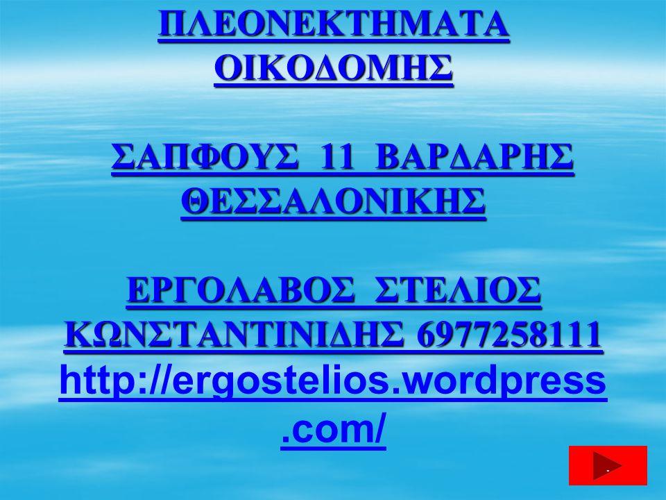 ΠΛΕΟΝΕΚΤΗΜΑΤΑ ΟΙΚΟΔΟΜΗΣ ΣΑΠΦΟΥΣ 11 ΒΑΡΔΑΡΗΣ ΘΕΣΣΑΛΟΝΙΚΗΣ ΕΡΓΟΛΑΒΟΣ ΣΤΕΛΙΟΣ ΚΩΝΣΤΑΝΤΙΝΙΔΗΣ 6977258111 http://ergostelios.wordpress.com/