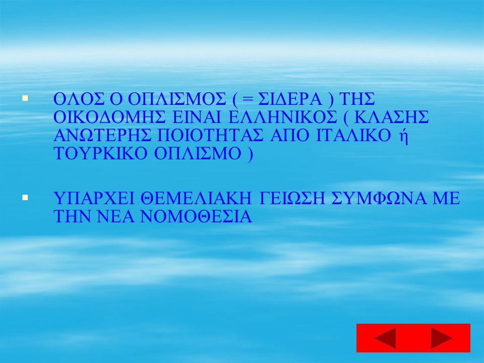 ΟΛΟΣ Ο ΟΠΛΙΣΜΟΣ ( = ΣΙΔΕΡΑ ) ΤΗΣ ΟΙΚΟΔΟΜΗΣ ΕΙΝΑΙ ΕΛΛΗΝΙΚΟΣ ( ΚΛΑΣΗΣ ΑΝΩΤΕΡΗΣ ΠΟΙΟΤΗΤΑΣ ΑΠΟ ΙΤΑΛΙΚΟ ή ΤΟΥΡΚΙΚΟ ΟΠΛΙΣΜΟ )