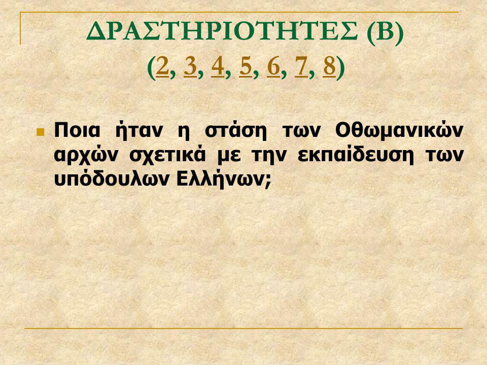 ΔΡΑΣΤΗΡΙΟΤΗΤΕΣ (Β) (2, 3, 4, 5, 6, 7, 8) Ποια ήταν η στάση των Οθωμανικών αρχών σχετικά με την εκπαίδευση των υπόδουλων Ελλήνων;