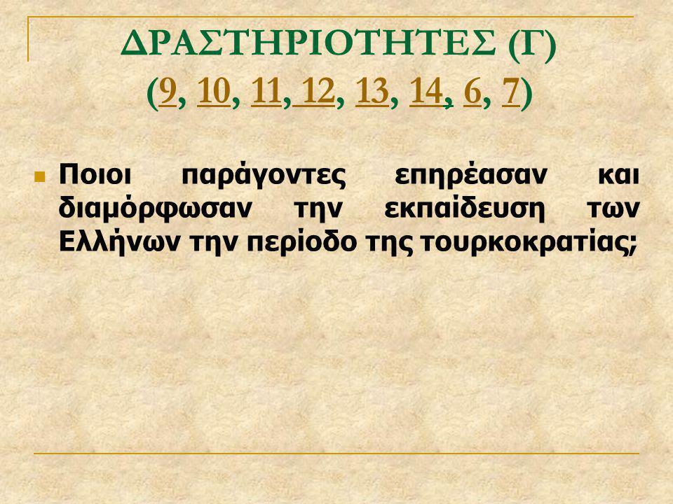 ΔΡΑΣΤΗΡΙΟΤΗΤΕΣ (Γ) (9, 10, 11, 12, 13, 14, 6, 7) Ποιοι παράγοντες επηρέασαν και διαμόρφωσαν την εκπαίδευση των Ελλήνων την περίοδο της τουρκοκρατίας;