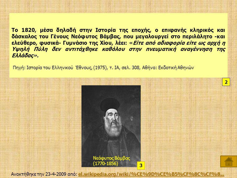 Το 1820, μέσα δηλαδή στην Ιστορία της εποχής, ο επιφανής κληρικός και δάσκαλος του Γένους Νεόφυτος Βάμβας, που μεγαλουργεί στο περιλάλητο -και ελεύθερο, φυσικά- Γυμνάσιο της Χίου, λέει: «Είτε από αδιαφορία είτε ως αρχή η Υψηλή Πύλη δεν αντιτάχθηκε καθόλου στην πνευματική αναγέννηση της Ελλάδας».