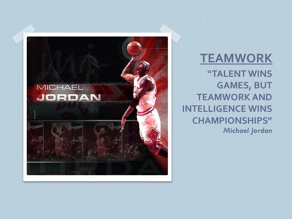 TEAMWORK TALENT WINS GAMES, BUT TEAMWORK AND INTELLIGENCE WINS CHAMPIONSHIPS Michael Jordan