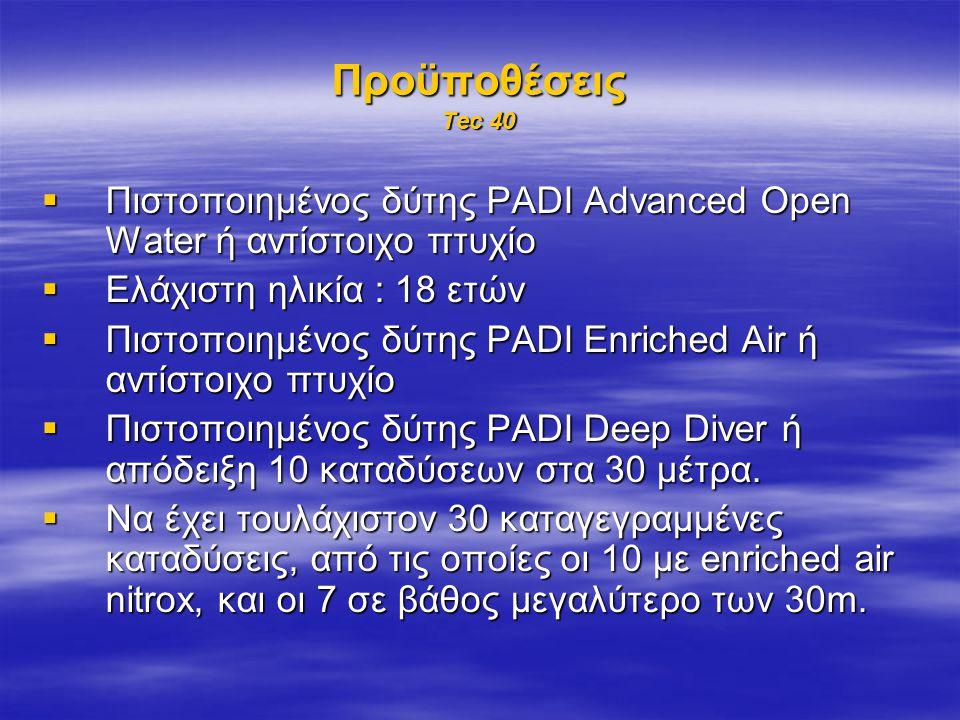 Προϋποθέσεις Tec 40 Πιστοποιημένος δύτης PADI Advanced Open Water ή αντίστοιχο πτυχίο. Ελάχιστη ηλικία : 18 ετών.