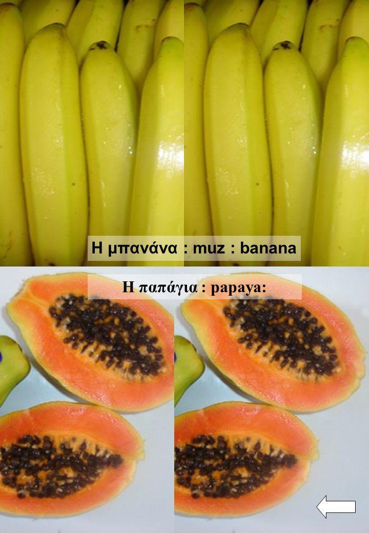 Η μπανάνα : muz : banana Η παπάγια : papaya: