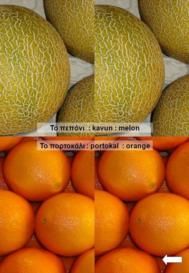 To πεπόνι : kavun : melon To πορτοκάλι : portokal : orange