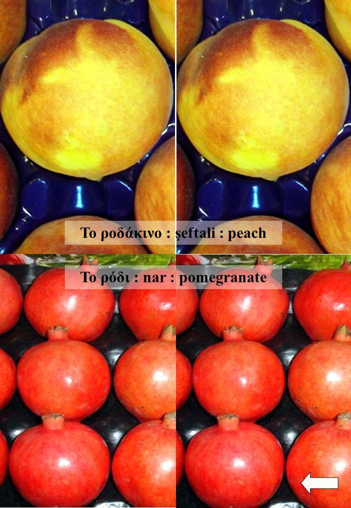 Το ροδάκινο : şeftali : peach Το ρόδι : nar : pomegranate
