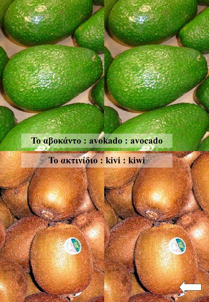 Το αβοκάντο : avokado : avocado Το ακτινίδιο : kivi : kiwi