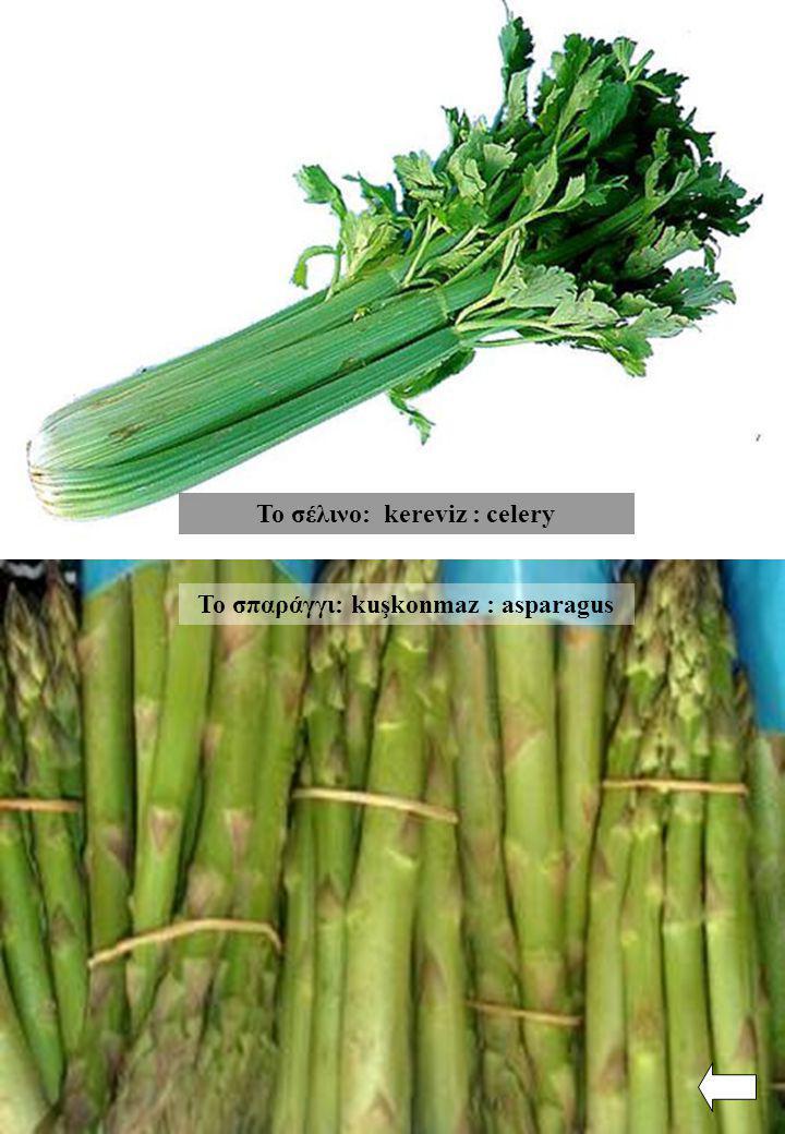 Το σέλινο: kereviz : celery Το σπαράγγι: kuşkonmaz : asparagus