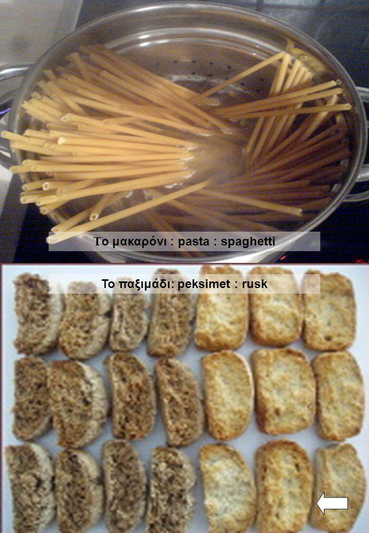 Το μακαρόνι : pasta : spaghetti Το παξιμάδι: peksimet : rusk