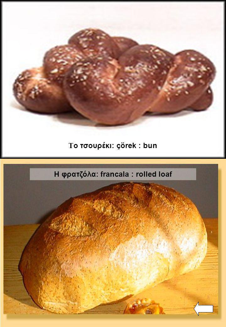 Το τσουρέκι: çörek : bun Η φρατζόλα: francala : rolled loaf
