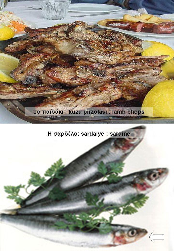 Το παϊδάκι : kuzu pirzolasi : lamb chops Η σαρδέλα: sardalye : sardine