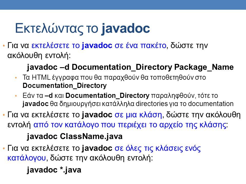 Εκτελώντας το javadoc Για να εκτελέσετε το javadoc σε ένα πακέτο, δώστε την ακόλουθη εντολή: javadoc –d Documentation_Directory Package_Name.
