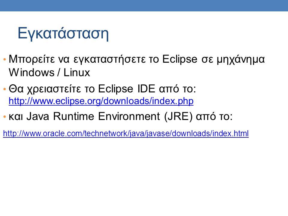 Εγκατάσταση Μπορείτε να εγκαταστήσετε το Eclipse σε μηχάνημα Windows / Linux.