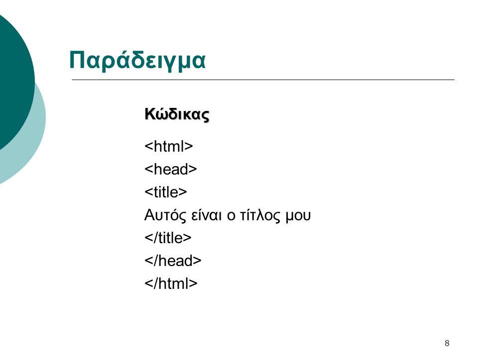 Παράδειγμα Κώδικας <html> <head> <title> Αυτός είναι ο τίτλος μου </title> </head> </html>
